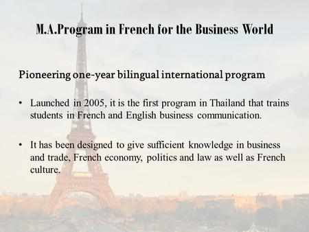 M.A.Program in French for the Business World Pioneering one-year bilingual international program Launched in 2005, it is the first program in Thailand.