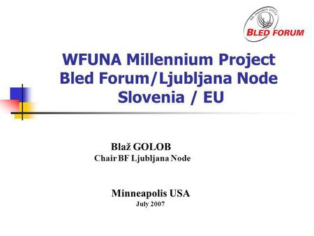 WFUNA Millennium Project Bled Forum/Ljubljana Node Slovenia / EU Minneapolis USA July 2007 Blaž GOLOB Chair BF Ljubljana Node.
