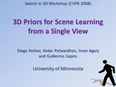 3D Priors for Scene Learning from a Single View Diego Rother, Kedar Patwardhan, Iman Aganj and Guillermo Sapiro University of Minnesota 1 Search in 3D.