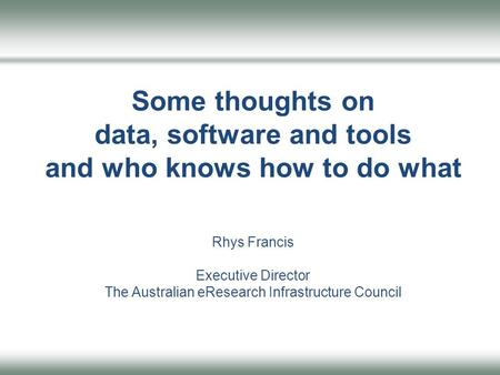 Some thoughts on data, software and tools and who knows how to do what Rhys Francis Executive Director The Australian eResearch Infrastructure Council.