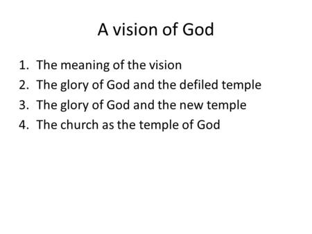 A vision of God 1.The meaning of the vision 2.The glory of God and the defiled temple 3.The glory of God and the new temple 4.The church as the temple.
