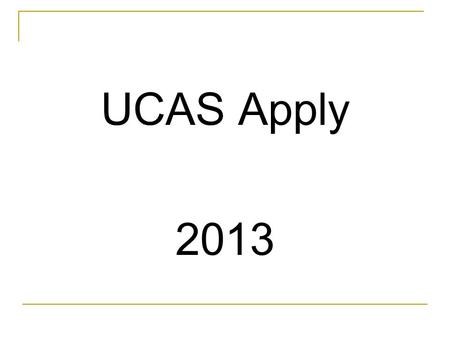 UCAS Apply 2013. Higher Education Advice Three stages Two year programme Pre application stage » February of Lower Sixth year » until Summer Application.