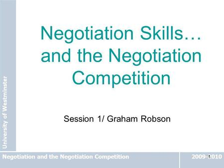 University of Westminster 2009-2010Negotiation and the Negotiation Competition 1 Session 1/ Graham Robson Negotiation Skills… and the Negotiation Competition.