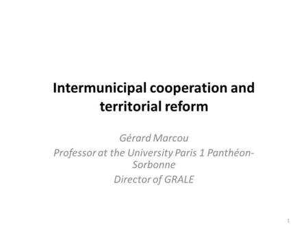 Intermunicipal cooperation and territorial reform Gérard Marcou Professor at the University Paris 1 Panthéon- Sorbonne Director of GRALE 1.