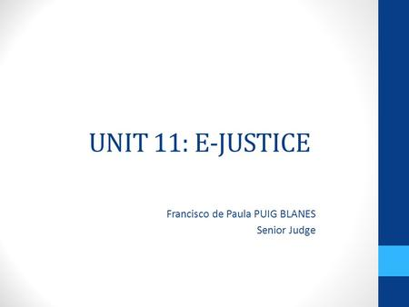 UNIT 11: E-JUSTICE Francisco de Paula PUIG BLANES Senior Judge.