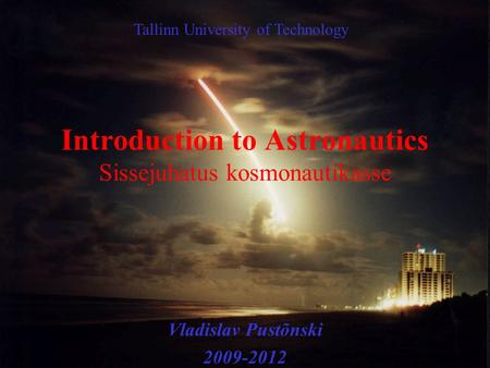 Introduction to Astronautics Sissejuhatus kosmonautikasse Vladislav Pustõnski 2009-2012 Tallinn University of Technology.
