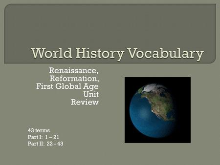 Renaissance, Reformation, First Global Age Unit Review 43 terms Part I: 1 – 21 Part II: 22 - 43.