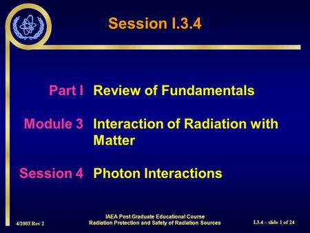 4/2003 Rev 2 I.3.4 – slide 1 of 24 Session I.3.4 Part I Review of Fundamentals Module 3Interaction of Radiation with Matter Session 4Photon Interactions.