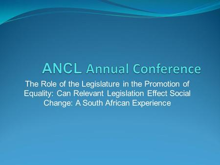 The Role of the Legislature in the Promotion of Equality: Can Relevant Legislation Effect Social Change: A South African Experience.