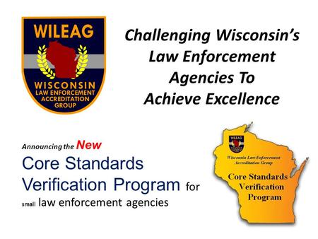Challenging Wisconsins Law Enforcement Agencies To Achieve Excellence Announcing the New Core Standards Verification Program for small law enforcement.