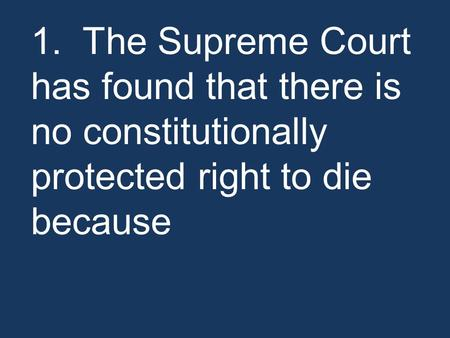 1. The Supreme Court has found that there is no constitutionally protected right to die because.