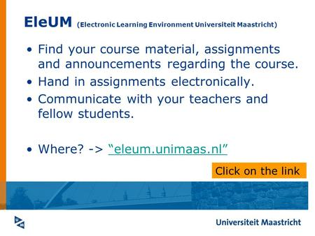 EleUM (Electronic Learning Environment Universiteit Maastricht) Find your course material, assignments and announcements regarding the course. Hand in.