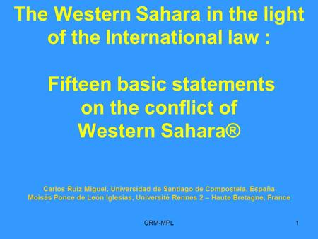 CRM-MPL1 The Western Sahara in the light of the International law : Fifteen basic statements on the conflict of Western Sahara® Carlos Ruiz Miguel, Universidad.