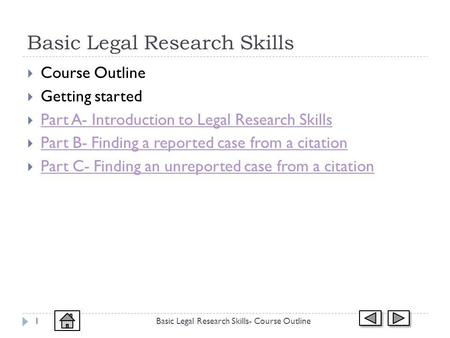 Basic Legal Research Skills Course Outline Getting started Part A- Introduction to Legal Research Skills Part B- Finding a reported case from a citation.