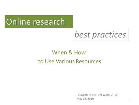 When & How to Use Various Resources Online research best practices Research in the Real World 2010 May 18, 2010 1.
