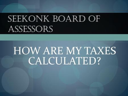 SEEKONK BOARD OF ASSESSORS HOW ARE MY TAXES CALCULATED?