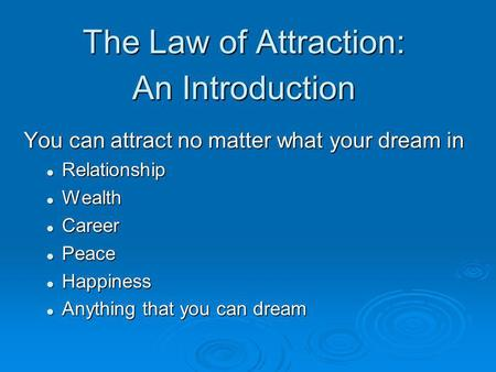 The Law of Attraction: An Introduction You can attract no matter what your dream in Relationship Relationship Wealth Wealth Career Career Peace Peace Happiness.