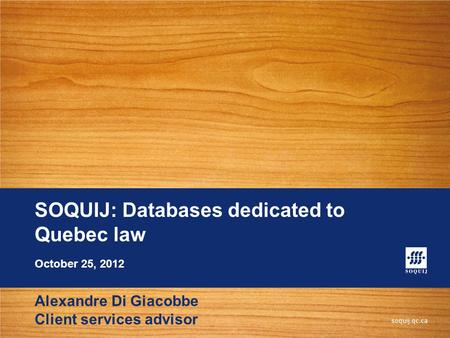 SOQUIJ: Databases dedicated to Quebec law Alexandre Di Giacobbe Client services advisor October 25, 2012.