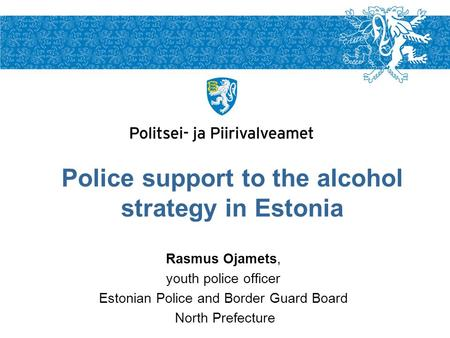 Rasmus Ojamets, youth police officer Estonian Police and Border Guard Board North Prefecture Police support to the alcohol strategy in Estonia.
