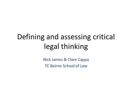 Defining and assessing critical legal thinking Nick James & Clare Cappa TC Beirne School of Law.