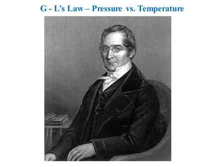 G - Ls Law – Pressure vs. Temperature. Experiment to develop the relationship between the pressure and temperature of a gas. Include: Gay-Lussacs Law,