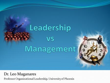 Dr. Leo Maganares Professor Organizational Leadership, University of Phoenix.