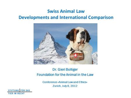 Swiss Animal Law Developments and International Comparison Dr. Gieri Bolliger Foundation for the Animal in the Law Conference «Animal Law and Ethics» Zurich,