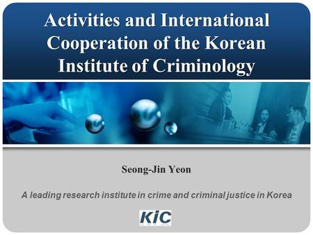 Activities and International Cooperation of the Korean Institute of Criminology Seong-Jin Yeon A leading research institute in crime and criminal justice.