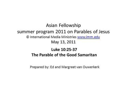 Asian Fellowship summer program 2011 on Parables of Jesus © International Media Ministries www.imm.edu May 13, 2011www.imm.edu Luke 10:25-37 The Parable.