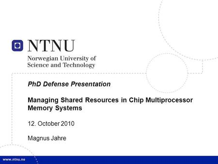 1 PhD Defense Presentation Managing Shared Resources in Chip Multiprocessor Memory Systems 12. October 2010 Magnus Jahre.