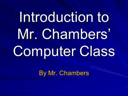Introduction to Mr. Chambers Computer Class By Mr. Chambers.