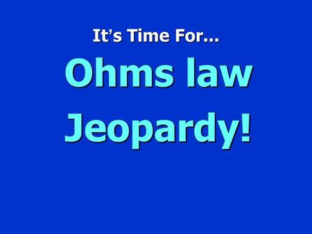 It s Time For... Ohms law Jeopardy! Jeopardy $100 $200 $300 $400 $500 $100 $200 $300 $400 $500 $100 $200 $300 $400 $500 $100 $200 $300 $400 $500 $100.