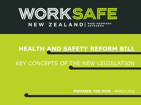 PREPARED FOR RTIM - MARCH 2014 HEALTH AND SAFETY REFORM BILL KEY CONCEPTS OF THE NEW LEGISLATION.