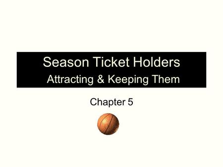 Season Ticket Holders Attracting & Keeping Them Chapter 5.