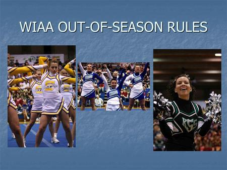 WIAA OUT-OF-SEASON RULES. WIAA OUT-OF-SEASON RULES INTERPRETATIONS Cindy Adsit WIAA Assistant Executive Director 425-282-5232
