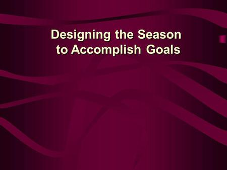 Designing the Season to Accomplish Goals Designing the Season to Accomplish Goals.