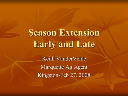 Season Extension Early and Late Keith VanderVelde Marquette Ag Agent Kingston-Feb 27, 2008.