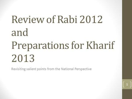 Review of Rabi 2012 and Preparations for Kharif 2013 Revisiting salient points from the National Perspective 1.