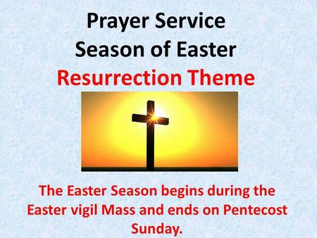 Prayer Service Season of Easter Resurrection Theme The Easter Season begins during the Easter vigil Mass and ends on Pentecost Sunday.