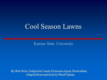 Cool Season Lawns Kansas State University By Bob Neier, Sedgwick County Extension Agent, Horticulture Adapted from materials by Ward Upham.