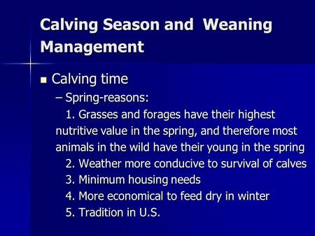 Calving Season and Weaning Management Calving time Calving time –Spring-reasons: 1. Grasses and forages have their highest nutritive value in the spring,