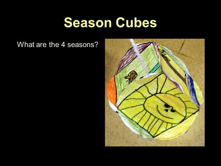 Season Cubes What are the 4 seasons?. Season Cubes What are the 4 seasons? Spring Summer Fall Winter.