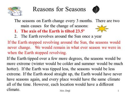 Reasons for Seasons The seasons on Earth change every 3 months. There are two main causes for the change of seasons: The axis of the Earth is tilted.
