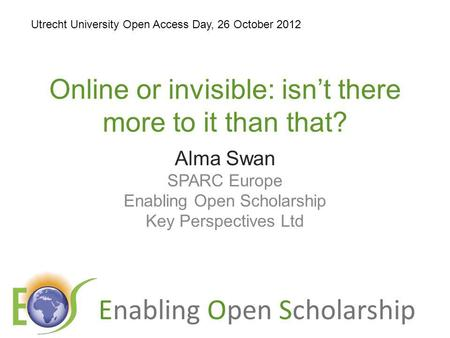 Enabling Open Scholarship Online or invisible: isnt there more to it than that? Alma Swan SPARC Europe Enabling Open Scholarship Key Perspectives Ltd Utrecht.