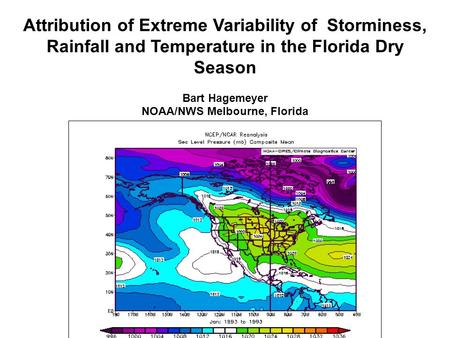 Attribution of Extreme Variability of Storminess, Rainfall and Temperature in the Florida Dry Season Bart Hagemeyer NOAA/NWS Melbourne, Florida.