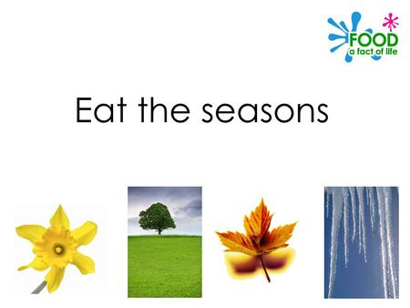 Eat the seasons. © Food – a fact of life 2012 What are seasonal foods? Seasonal food is the time of year when food is at its best, in terms of flavour.