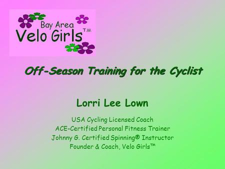 Off-Season Training for the Cyclist Lorri Lee Lown USA Cycling Licensed Coach ACE-Certified Personal Fitness Trainer Johnny G. Certified Spinning® Instructor.
