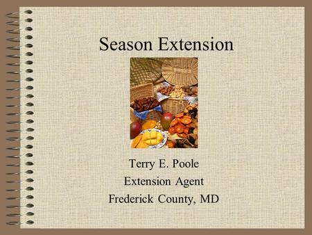 Season Extension Terry E. Poole Extension Agent Frederick County, MD.
