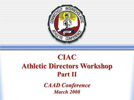 Athletic Directors Workshop New Athletic Directors Workshop CIAC Athletic Directors Workshop Part II CAAD Conference March 2008.