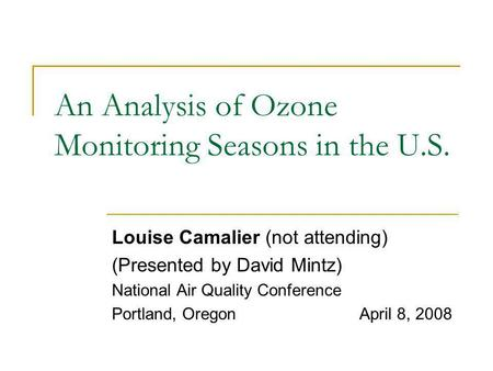 An Analysis of Ozone Monitoring Seasons in the U.S. Louise Camalier (not attending) (Presented by David Mintz) National Air Quality Conference Portland,